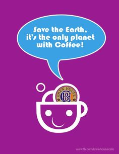 Save the Earth, it's the only planet with Coffee!