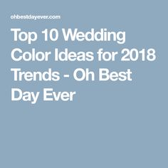 Top 10 Wedding Color Ideas for 2018 Trends - Oh Best Day Ever