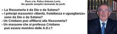 Quattro domande per Felice Antonio Loria, presidente delle A.D.I. |--------------------> Pace a te, Felice Antonio Loria. Ho queste semplici domande da porti: – La Massoneria è da Dio o da Satan...