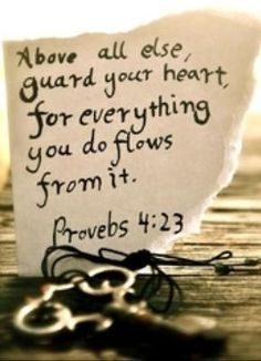 Above all else, guard your heart  for everything you do flows from it.  Proverbs 4:23