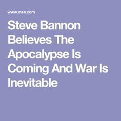 Steve Bannon Believes The Apocalypse Is Coming And War Is Inevitable