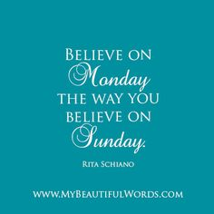 """Believe on Monday the way you believe on Sunday.""  Rita Schiano   www.MyBeautifulWords.com Encouraging Courage. Encouraging You."