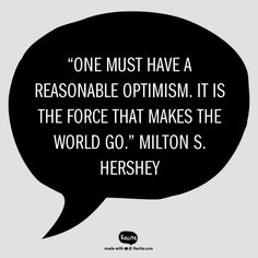 """One must have a reasonable optimism. It is the force that makes the world go."" - Milton S. Hershey"