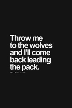 """""""Throw me to the wolves and I'll come back leading the pack"""""""