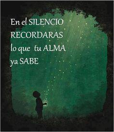 En el silencio recordarás lo que tu alma ya sabe.