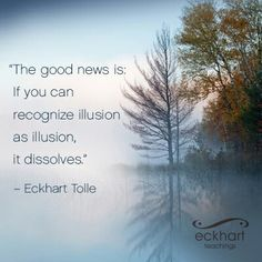 """""""The good news is: if you can recognize illusion as illusion, it dissolves."""" ~Eckhart Tolle Please Feel Free To Repin & Share This Week's Present Moment Reminder: To receive automatic reminders from Eckhart via email, click here: http://www.eckharttolle.com/present-moment-reminders/?f=1"""