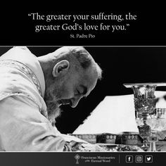 """""""The greater your suffering, the greater God's love for you."""" ~St. Padre Pio"""