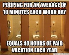 Don't forget that paid vacation at work you get when #2'ing it.