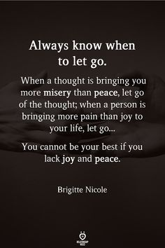 Always know when to let go. When a thought is bringing you more misery than peace, let go of the thought when a person is bringing more pain than joy to your life, let go. You cannot be your best if you lack joy and peace. Moving On Quotes Letting Go, Go For It Quotes, Quotes About Moving On, Quotes To Live By, Wisdom Quotes, True Quotes, Motivational Quotes, Inspirational Quotes, Happy Quotes