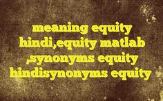meaning equity hindi,equity matlab ,synonyms equity hindisynonyms equity http://www.englishinhindi.com/meaning-equity-hindiequity-matlab-synonyms-equity-hindisynonyms-equity/?meaning+equity+hindi%2Cequity+matlab+%2Csynonyms+equity+hindisynonyms+equity  Meaning of  equity in Hindi  SYNONYMS AND OTHER WORDS FOR equity  न्यायपरस्ता→Equity न्याय संगतता→Equity न्यायनीति→Equity निष्पक्�