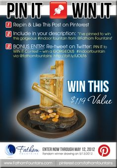 "HOW TO WIN:  1. Pin this photo (contest graphic) on your Pinterest page.   2. Include in your description: ""I've pinned to win this gorgeous #indoor fountain from @Fathom Fountains""    BONUS ENTRY:         Follow @fathomfountains on Twitter now!      Tweet this on Twitter:  PIN IT to WIN IT Contest - win a GORGEOUS #indoorfountain via @fathomfountains http://bit.ly/IJOLF6     WINNER SELECTED ON MAY 13, 2012!!"