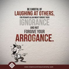 Be careful of laughing at others,for perhaps Allah might forgive their ignorance and not forgive your arrogance.