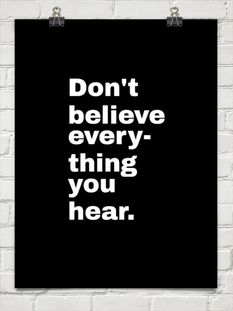 Don't believe every- thing you hear.