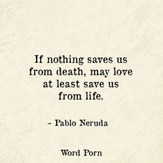 If nothing saves us from death, may love at least save us from life Pablo Neruda