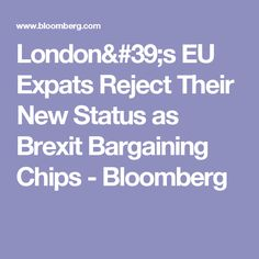 London's EU Expats Reject Their New Status as Brexit Bargaining Chips - Bloomberg