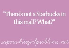 Pfft I doubt that there's a mall without Starbucks!