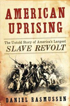 1811, German Coast uprising: Daniel Rasmussen, American Uprising: The Untold Story of America's Largest Slave Revolt (Harper, 2011).
