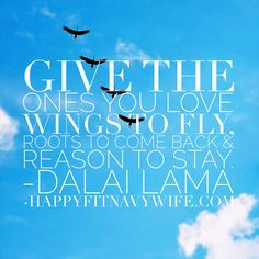 Give to the ones you love wings to fly, roots to come back and reason to stay. Dali Lama