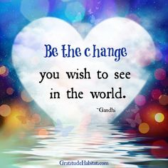 """Be the change"" you wish to see in the world. Visit us at: www.GratitudeHabitat.com #change #Gandhi-quote"