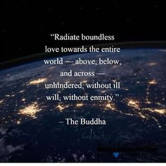 """""""Radiate boundless love towards the entire world - above, below, and across - unhindered, without ill will, without enmity."""" ~ Buddha"""