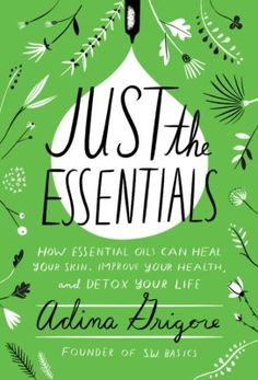 """Everything you need to know about essential oils """"Just the Essentials"""" by Adina Grigore"""