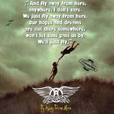 ♫And fly away from here, anywhere.  I don't care.  We just fly away from here, our hopes and dreams there somewhere won't let time pass us by we'll just fly♫ #Aerosmith #FlyAwayFromHere #StevenTyler #JoePerry