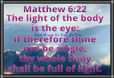 Matthew 6:22 The light of the body is the eye: if therefore thine eye be single, thy whole body shall be full of light.