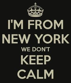 I'm from New York..... We don't keep calm.....:)