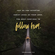 And now, just as you accepted Christ Jesus as your Lord, you must continue to follow him.