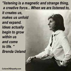 """""""listening is a magnetic and strange thing, a creative force...When we are listened to, it creates us, makes us unfold and expand. Ideas actually begin to grow within us and come to life."""" Brenda Ueland #cultureofempathy"""