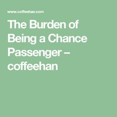 The Burden of Being a Chance Passenger – coffeehan
