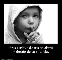 Eres esclavo de tus palabras y dueño de tu silencio.