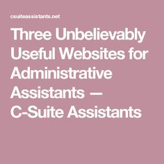 Three Unbelievably Useful Websites for Administrative Assistants — C-Suite Assistants Administrative Professional, Administrative Assistant, School Secretary Gifts, Office Admin, Job Info, Resume Help, Career Advice, Virtual Assistant, New Job