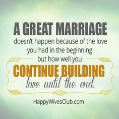 """A great marriage doesn't happen because of the love you had in the beginning, but how well you continue building love until the end."" -Unknown"