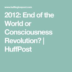2012: End of the World or Consciousness Revolution? | HuffPost