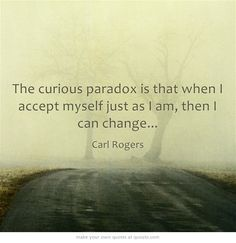 The curious paradox is that when I accept myself just as I am, then I can change...