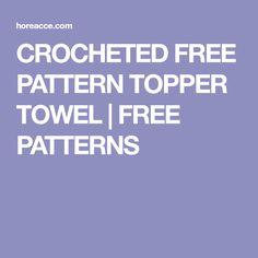 CROCHETED FREE PATTERN TOPPER TOWEL | FREE PATTERNS