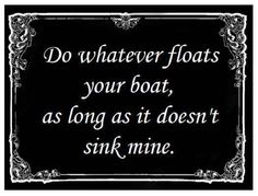 Do whatever floats your boat, as long as it doesn't sink someone else's.