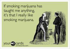 If smoking marijuana has taught me anything, it's that I really like smoking marijuana.