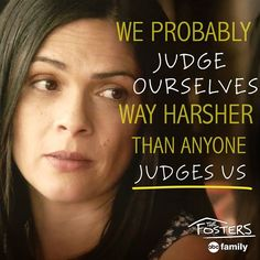 We probably judge ourselves way harsher than anyone judges us The Fosters abc family