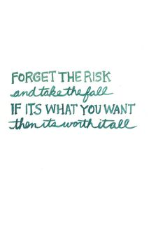 Forget the risk and take the fall.  If it's what you want then it's worth it all.----One of my favorite quotes ever. <----- I told this to someone Saturday..  I'm putting it all on the line.