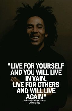 """""""Live for yourself and you will live in vain.  Live for others and you will live again."""" ~ Bob Marley #quote"""