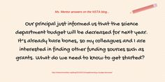 """Ms. Mentor recently answered the following question on the NSTA blog: """"Our principal just informed us that the science department budget will be decreased for next year. It's already bare bones, so my colleagues and I are interested in finding other funding sources such as grants. What do we need to know to get started?"""" READ her answer --> http://nstacommunities.org/blog/2015/01/14/supplementing-a-budget-decrease/"""