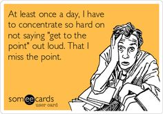 At least once a day, I have to concentrate so hard on not saying 'get to the point' out loud. That I miss the point.