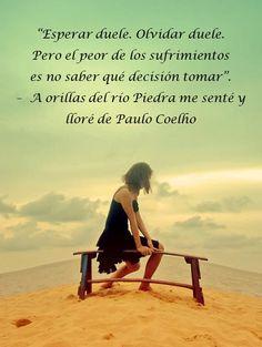 """""""Esperar duele. Olvidar duele.   Pero el peor de los sufrimientos   es no saber qué decisión tomar"""".  –  A orillas del río Piedra me senté y lloré de Paulo Coelho"""
