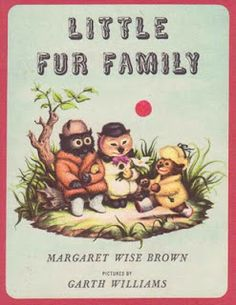 Little Fur Family text by Margaret Wise Brown (Garth did many books with her) Illustrations by Garth Williams (April 16, 1912, New York City, NY- -May 8, 1996, Guanajuato, Mexico)