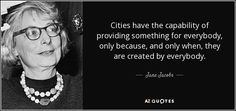 Cities have the capability of providing something for everybody, only because, and only when, they are created by everybody. Jane Jacobs
