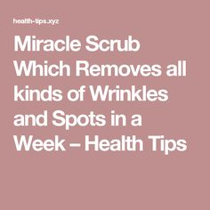 Miracle Scrub Which Removes all kinds of Wrinkles and Spots in a Week – Health Tips