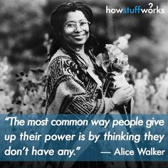 """The most common way people give up their power is by thinking they don't have any."" Alice Walker (born February 9 1944)"