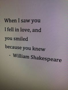 When I saw you I fell in love, and you smiled because you knew -William Shakespeare